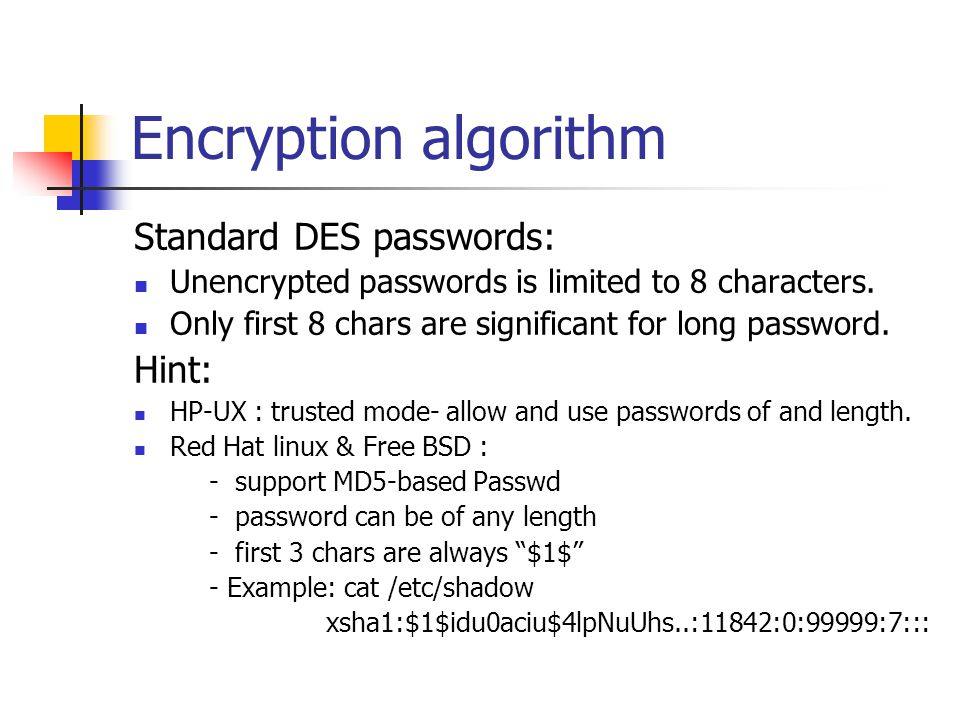 Encryption algorithm Standard DES passwords: Unencrypted passwords is limited to 8 characters. Only first 8 chars are significant for long password. H