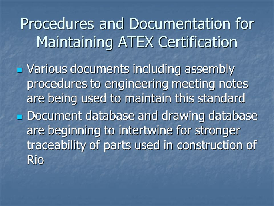 Procedures and Documentation for Maintaining ATEX Certification Various documents including assembly procedures to engineering meeting notes are being used to maintain this standard Various documents including assembly procedures to engineering meeting notes are being used to maintain this standard Document database and drawing database are beginning to intertwine for stronger traceability of parts used in construction of Rio Document database and drawing database are beginning to intertwine for stronger traceability of parts used in construction of Rio