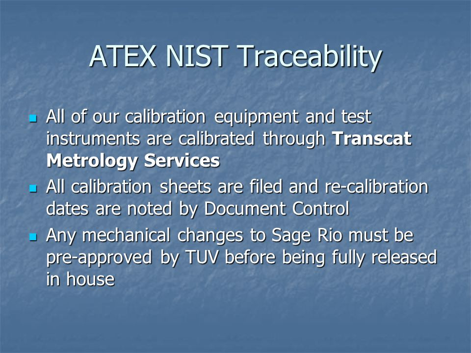 ATEX NIST Traceability All of our calibration equipment and test instruments are calibrated through Transcat Metrology Services All of our calibration equipment and test instruments are calibrated through Transcat Metrology Services All calibration sheets are filed and re-calibration dates are noted by Document Control All calibration sheets are filed and re-calibration dates are noted by Document Control Any mechanical changes to Sage Rio must be pre-approved by TUV before being fully released in house Any mechanical changes to Sage Rio must be pre-approved by TUV before being fully released in house