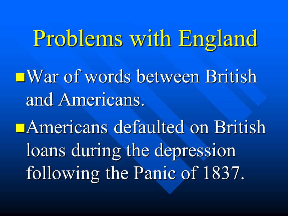 Problems with England War of words between British and Americans. War of words between British and Americans. Americans defaulted on British loans dur