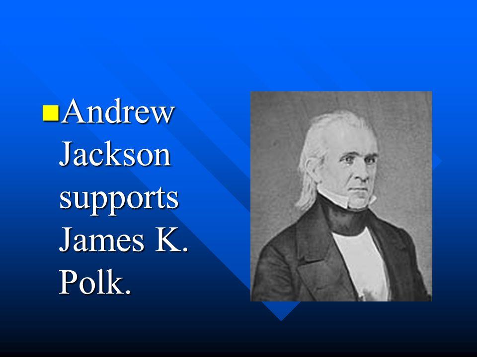 Andrew Jackson supports James K. Polk. Andrew Jackson supports James K. Polk.