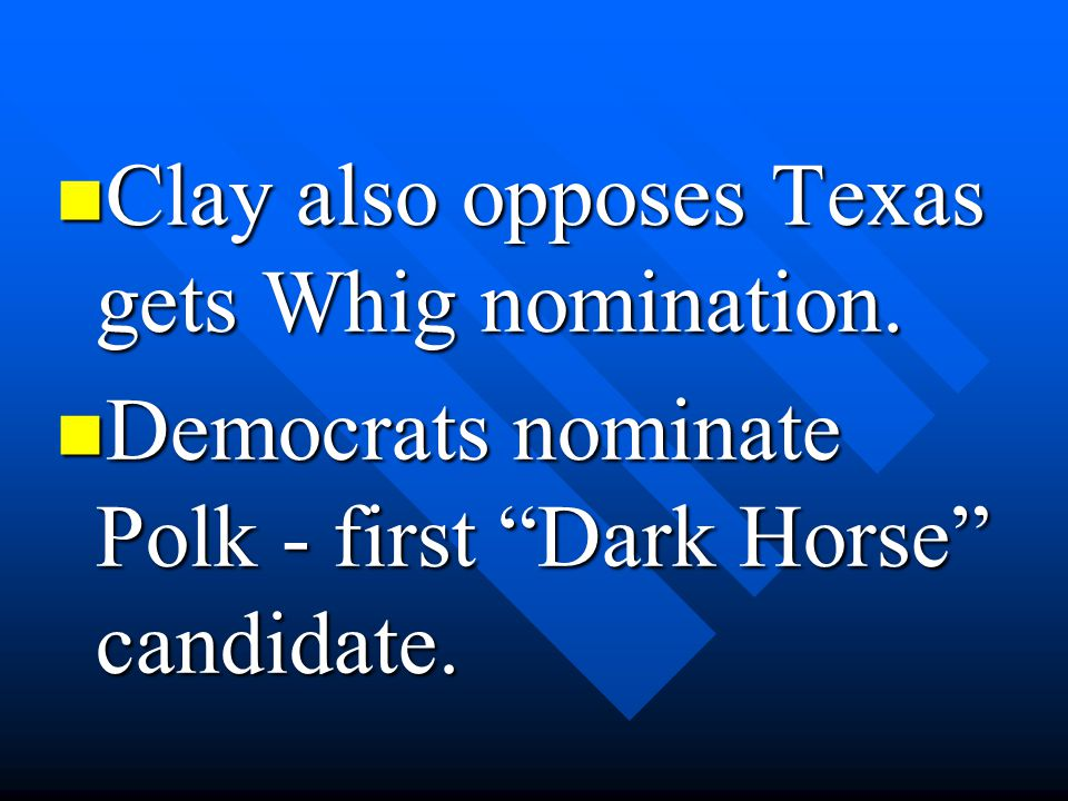 """Clay also opposes Texas gets Whig nomination. Clay also opposes Texas gets Whig nomination. Democrats nominate Polk - first """"Dark Horse"""" candidate. De"""