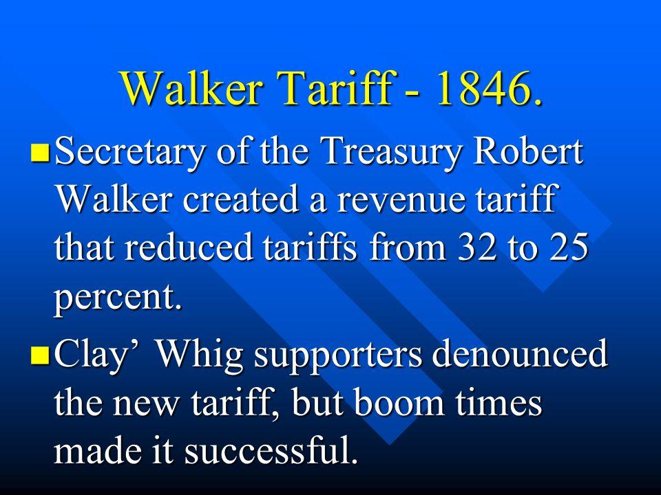 Walker Tariff - 1846. Secretary of the Treasury Robert Walker created a revenue tariff that reduced tariffs from 32 to 25 percent. Secretary of the Tr