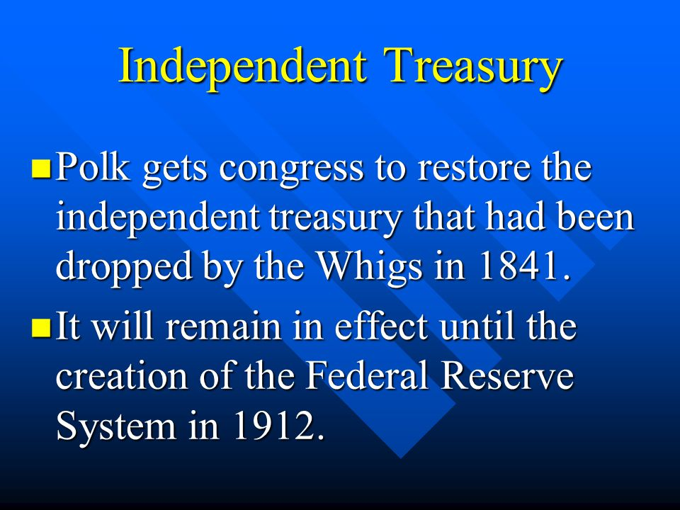 Independent Treasury Polk gets congress to restore the independent treasury that had been dropped by the Whigs in 1841. Polk gets congress to restore