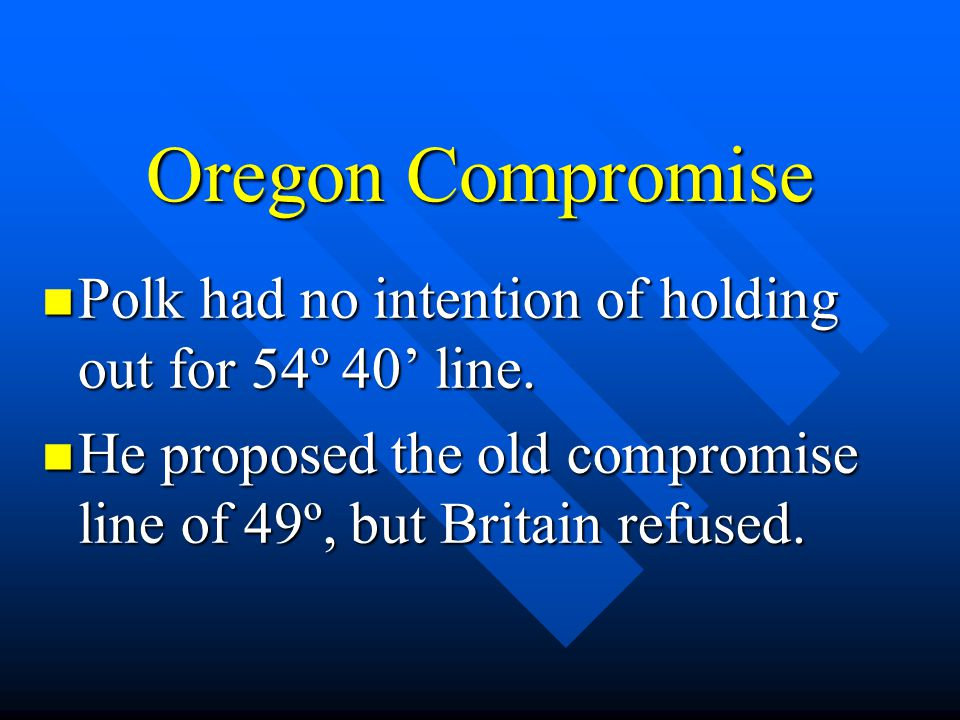 Oregon Compromise Polk had no intention of holding out for 54º 40' line. Polk had no intention of holding out for 54º 40' line. He proposed the old co
