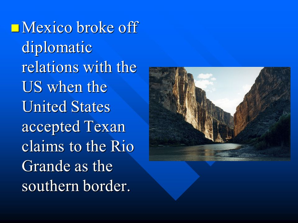 Mexico broke off diplomatic relations with the US when the United States accepted Texan claims to the Rio Grande as the southern border. Mexico broke