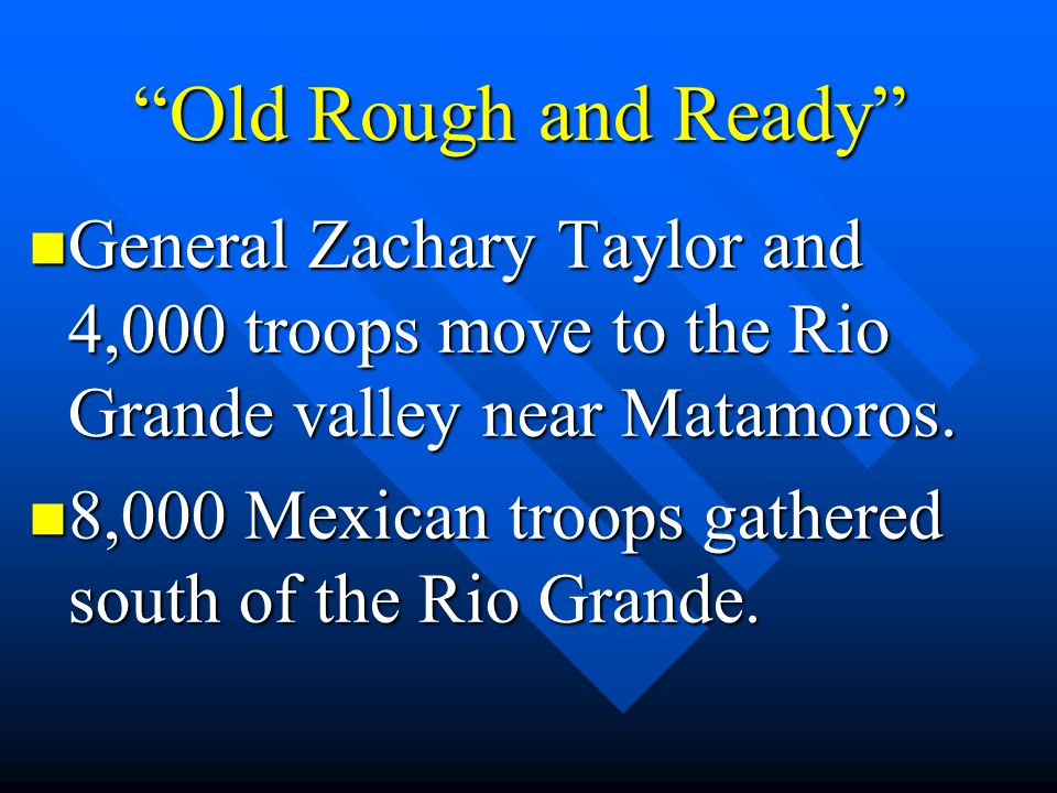 """""""Old Rough and Ready"""" General Zachary Taylor and 4,000 troops move to the Rio Grande valley near Matamoros. General Zachary Taylor and 4,000 troops mo"""