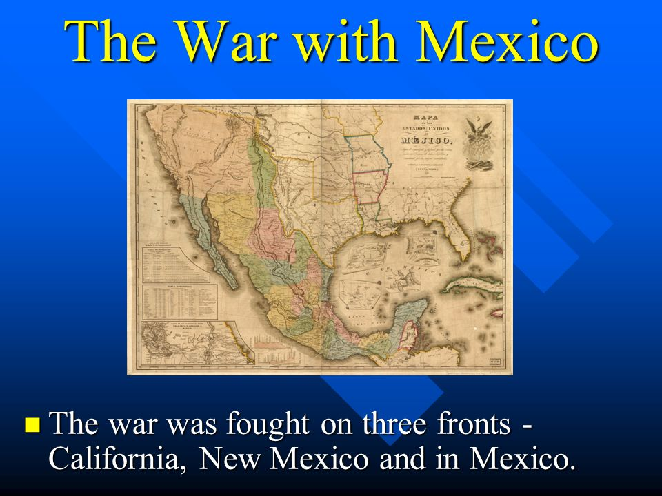 The War with Mexico The war was fought on three fronts - California, New Mexico and in Mexico. The war was fought on three fronts - California, New Me