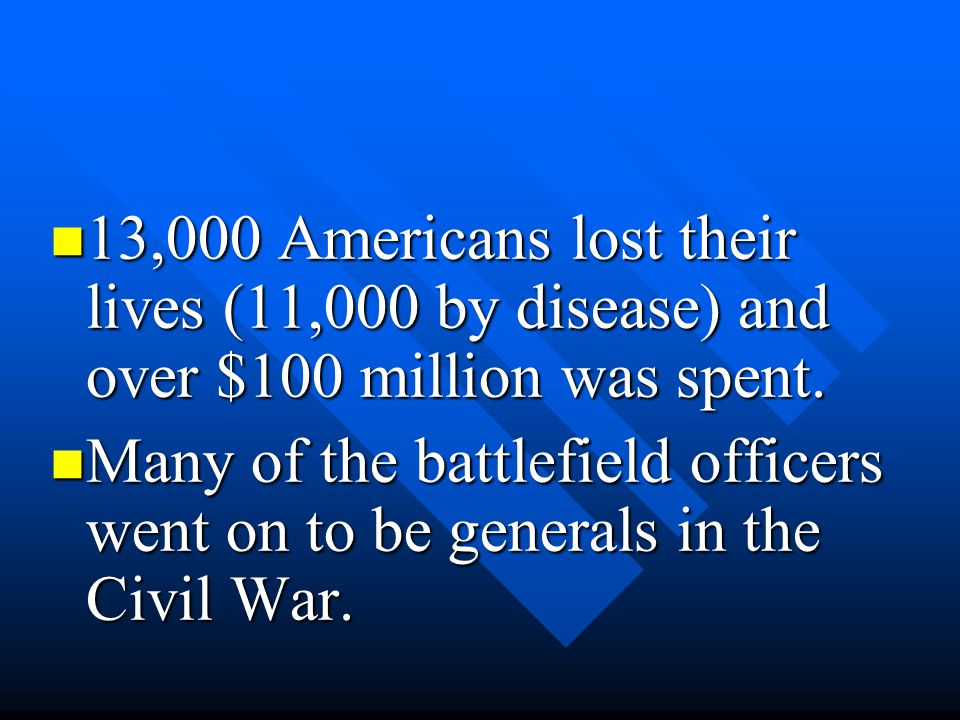13,000 Americans lost their lives (11,000 by disease) and over $100 million was spent. 13,000 Americans lost their lives (11,000 by disease) and over