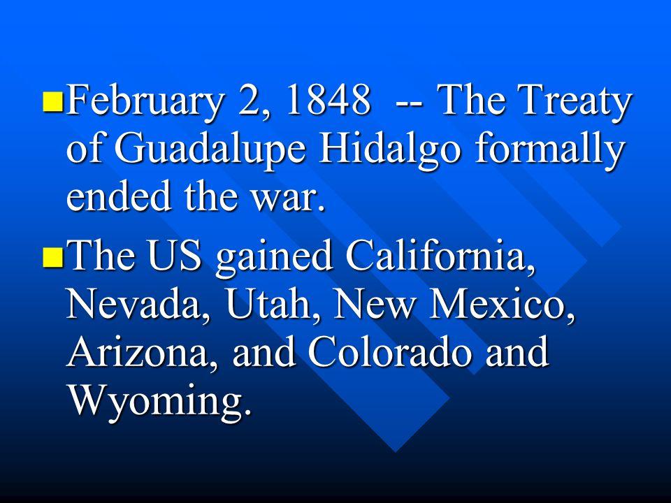 February 2, 1848 -- The Treaty of Guadalupe Hidalgo formally ended the war. February 2, 1848 -- The Treaty of Guadalupe Hidalgo formally ended the war