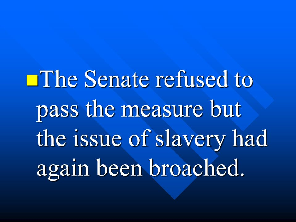The Senate refused to pass the measure but the issue of slavery had again been broached. The Senate refused to pass the measure but the issue of slave