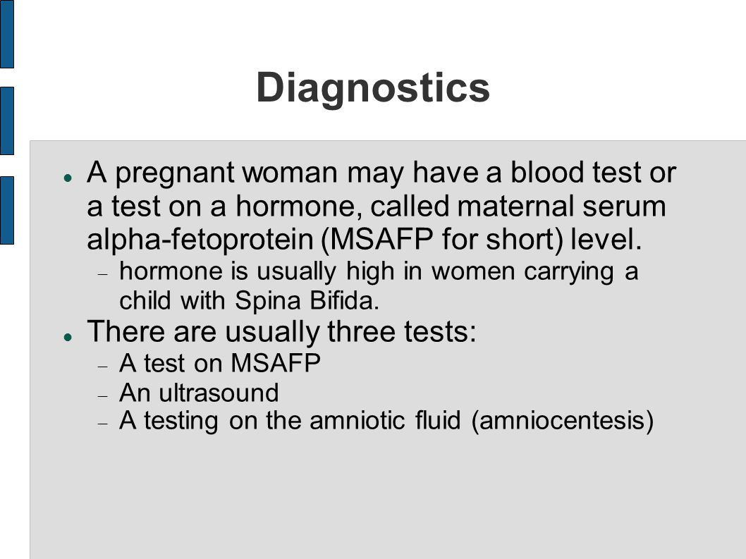Diagnostics A pregnant woman may have a blood test or a test on a hormone, called maternal serum alpha-fetoprotein (MSAFP for short) level.