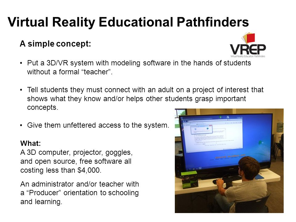 Virtual Reality Educational Pathfinders A simple concept: Put a 3D/VR system with modeling software in the hands of students without a formal teacher .