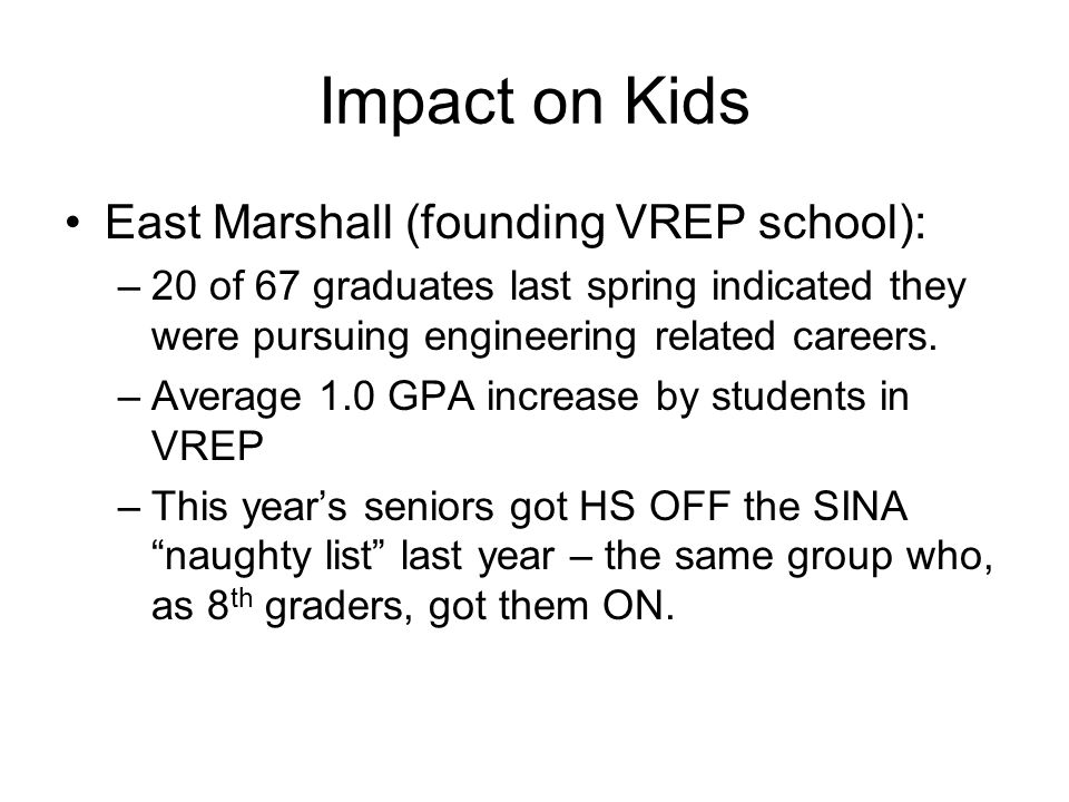 Impact on Kids East Marshall (founding VREP school): –20 of 67 graduates last spring indicated they were pursuing engineering related careers.