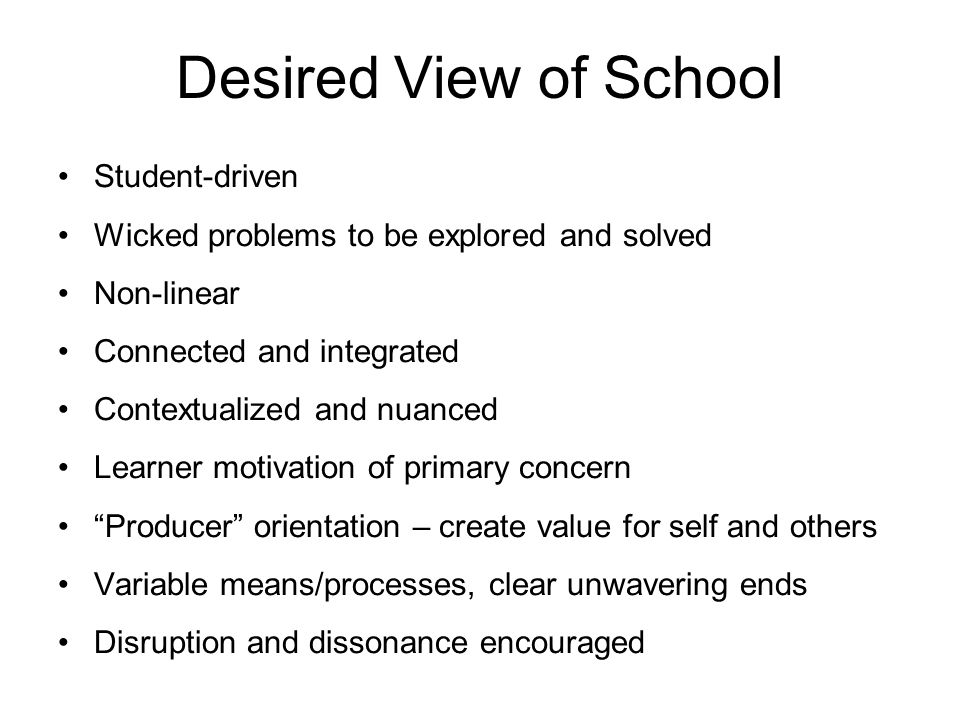 Desired View of School Student-driven Wicked problems to be explored and solved Non-linear Connected and integrated Contextualized and nuanced Learner motivation of primary concern Producer orientation – create value for self and others Variable means/processes, clear unwavering ends Disruption and dissonance encouraged