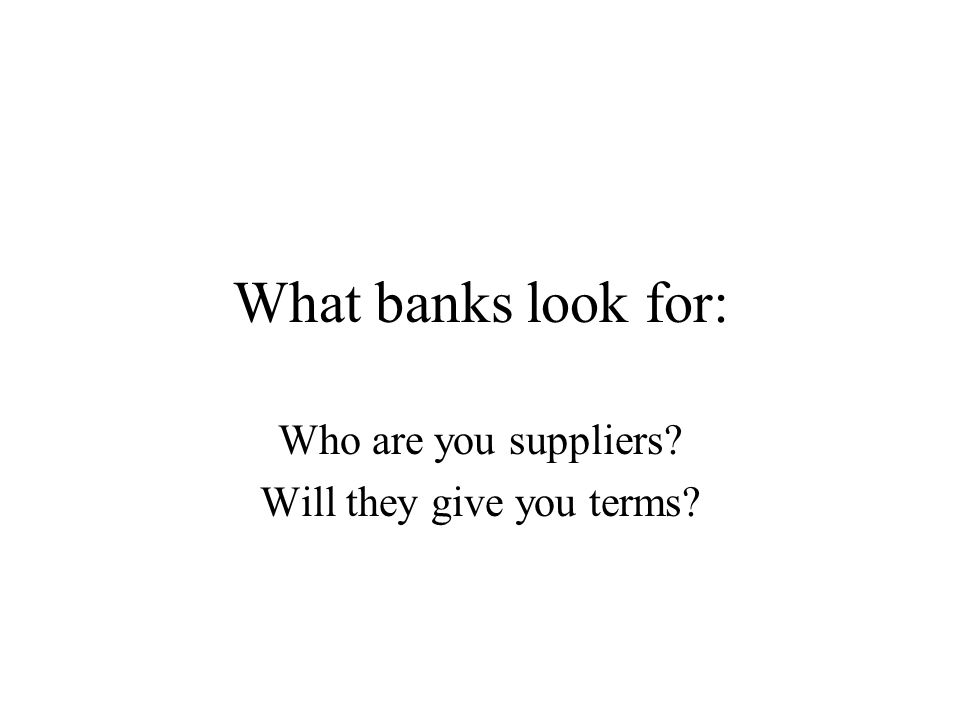 What banks look for: Who are you suppliers? Will they give you terms?