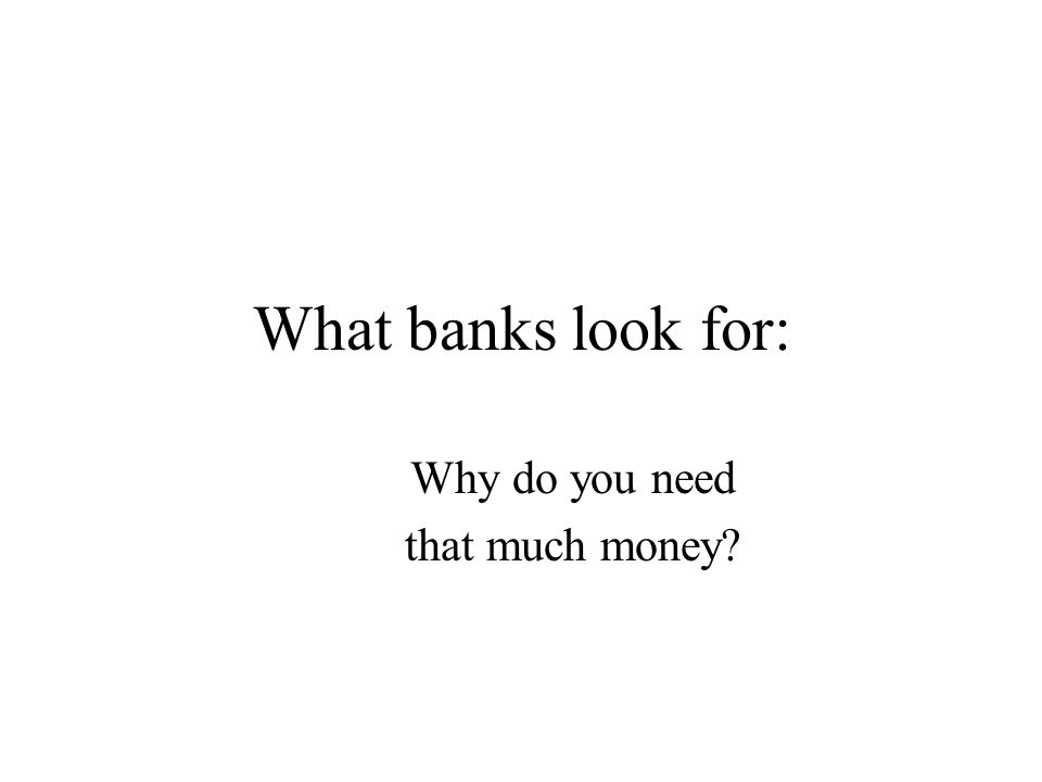 What banks look for: Why do you need that much money?