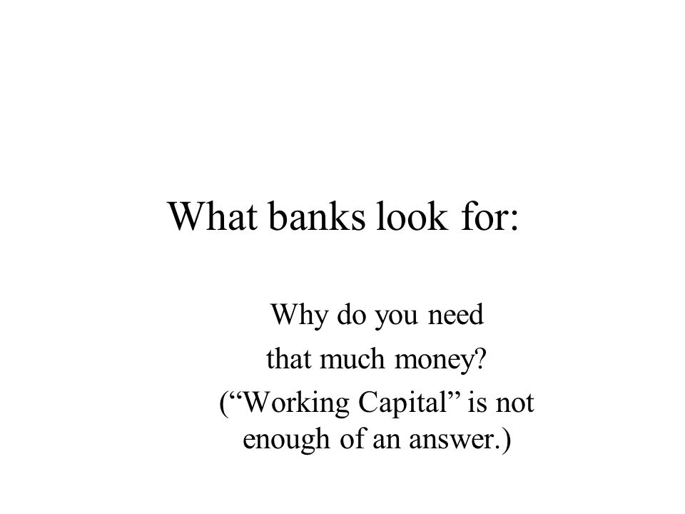 "What banks look for: Why do you need that much money? (""Working Capital"" is not enough of an answer.)"