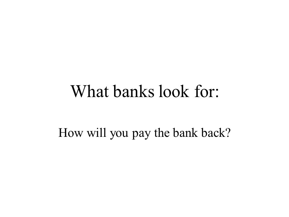 What banks look for: How will you pay the bank back?
