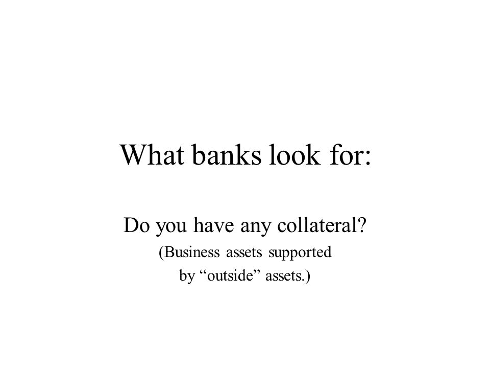 "What banks look for: Do you have any collateral? (Business assets supported by ""outside"" assets.)"