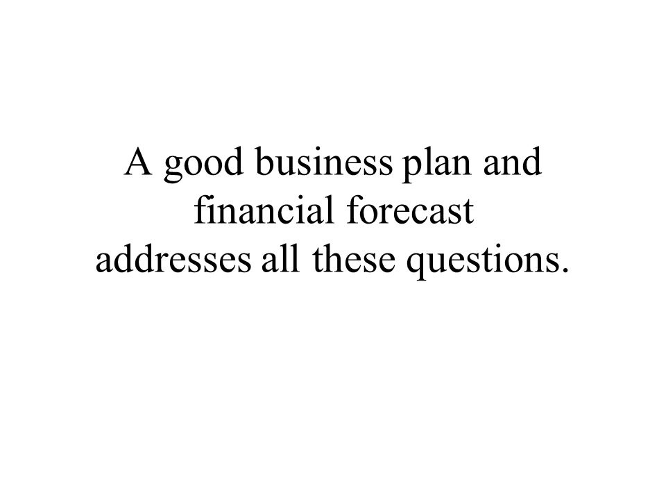 A good business plan and financial forecast addresses all these questions.