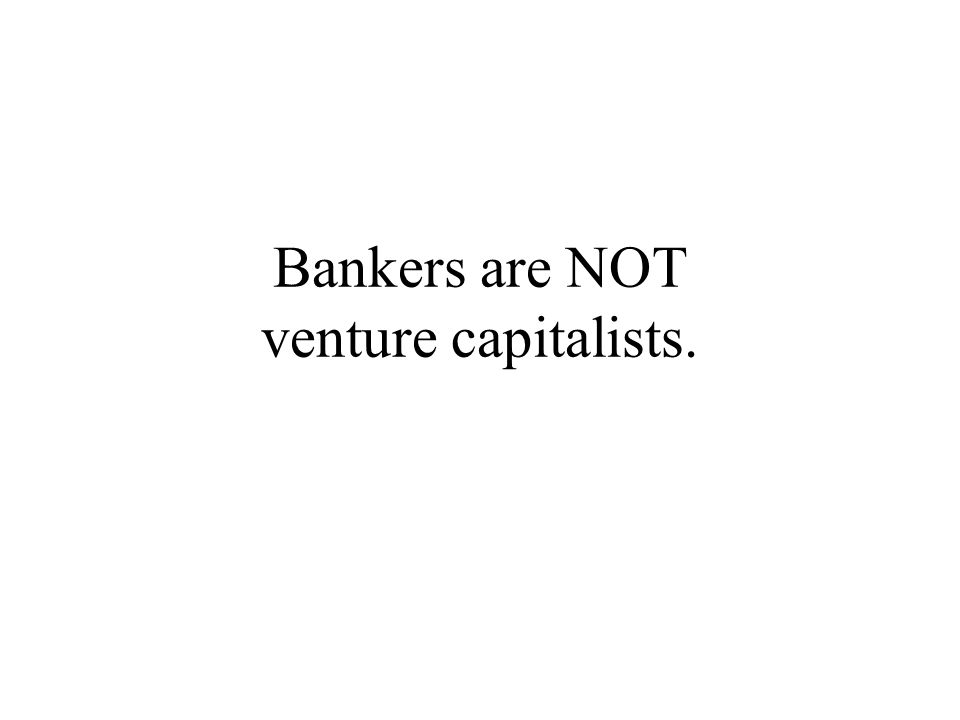Bankers are NOT venture capitalists.