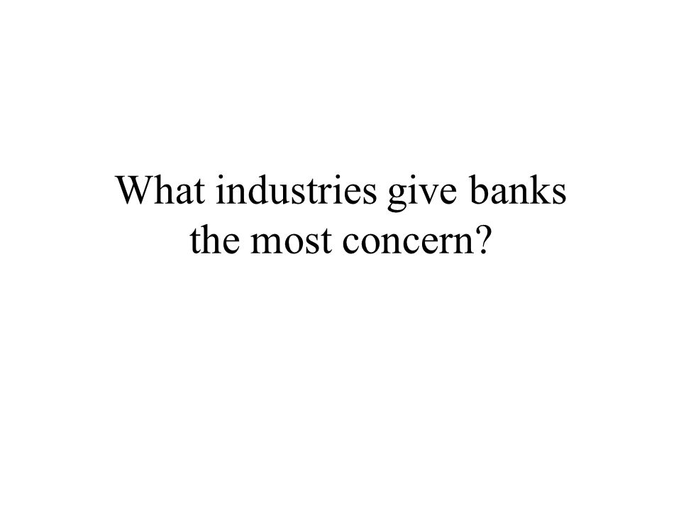 What industries give banks the most concern?