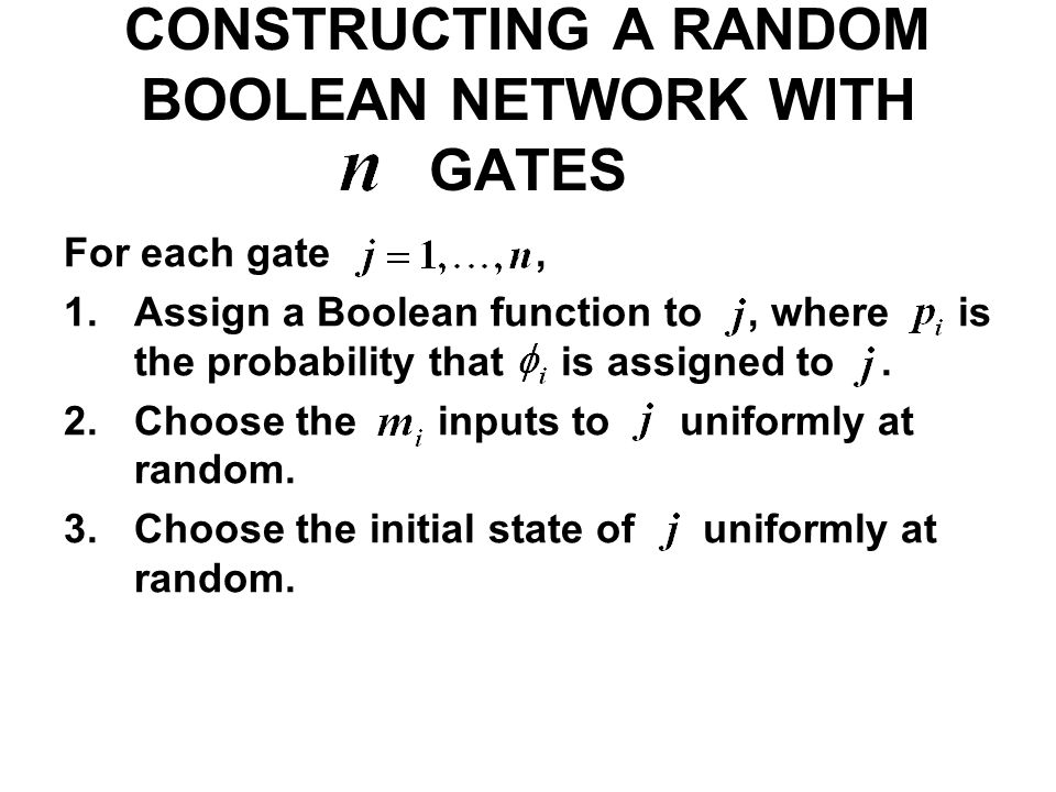 CONSTRUCTING A RANDOM BOOLEAN NETWORK WITH GATES For each gate, 1.Assign a Boolean function to, where is the probability that is assigned to. 2.Choose