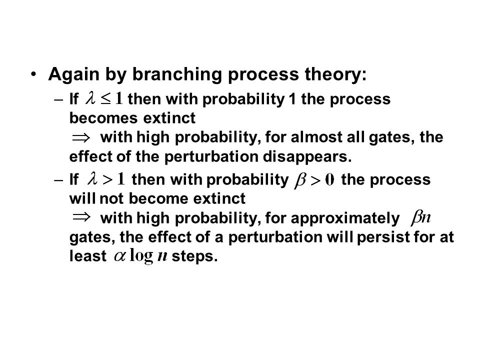 Again by branching process theory: –If then with probability 1 the process becomes extinct with high probability, for almost all gates, the effect of