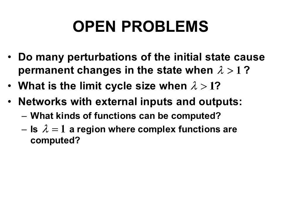 OPEN PROBLEMS Do many perturbations of the initial state cause permanent changes in the state when ? What is the limit cycle size when ? Networks with