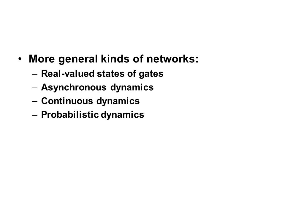 More general kinds of networks: –Real-valued states of gates –Asynchronous dynamics –Continuous dynamics –Probabilistic dynamics