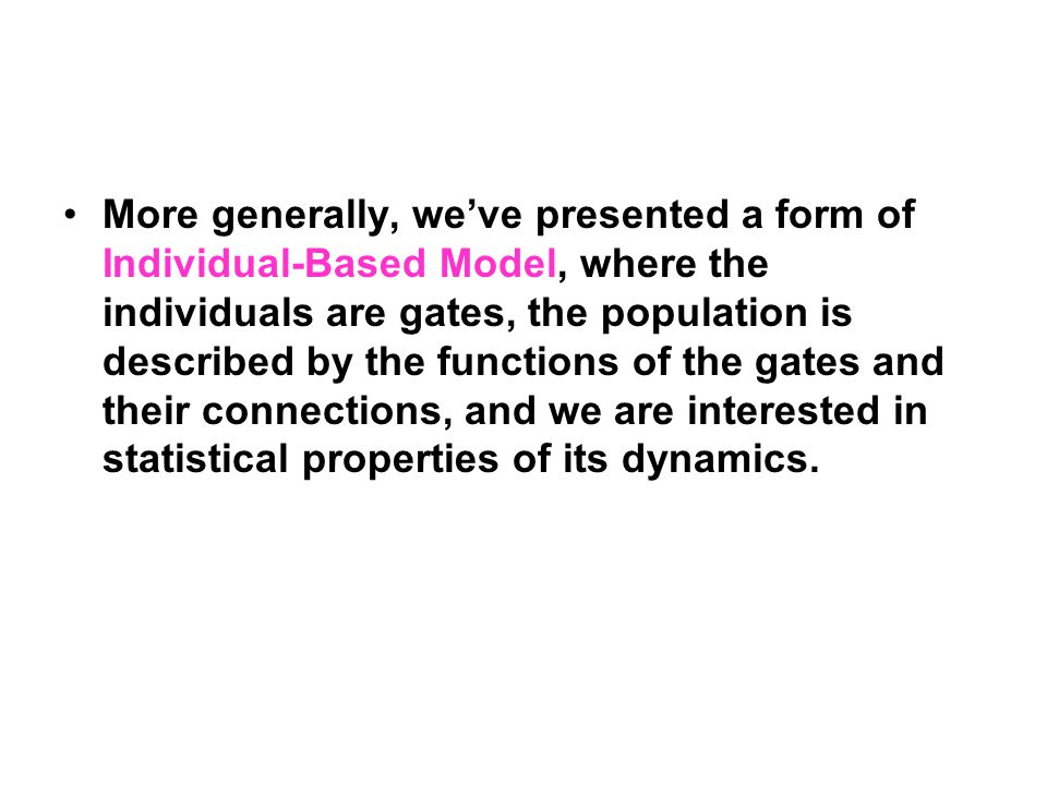 More generally, we've presented a form of Individual-Based Model, where the individuals are gates, the population is described by the functions of the