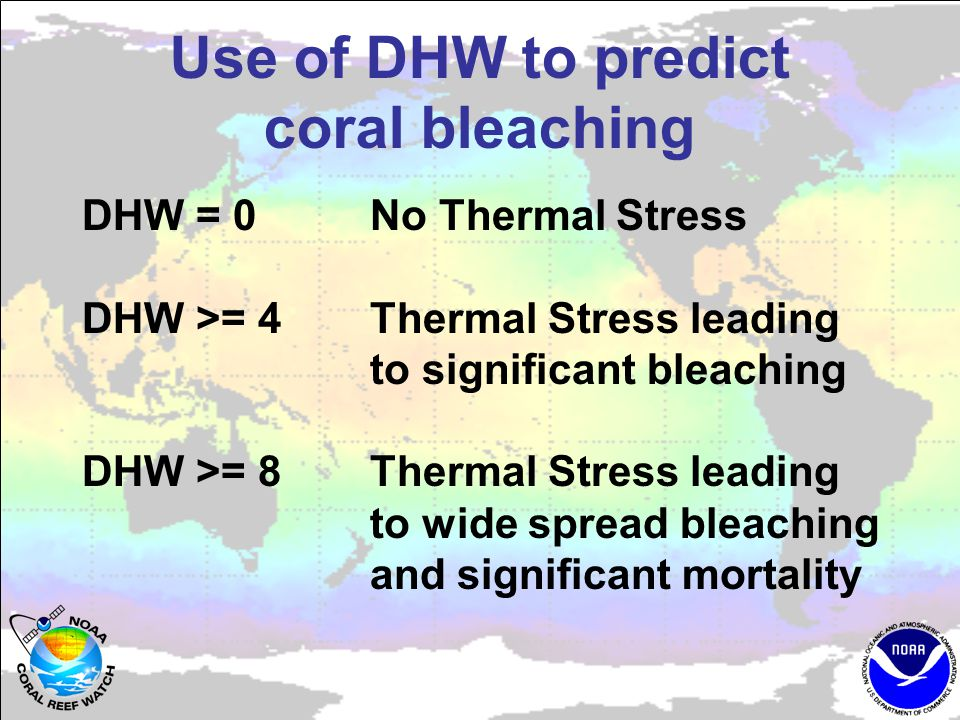 Use of DHW to predict coral bleaching DHW = 0 No Thermal Stress DHW >= 4Thermal Stress leading to significant bleaching DHW >= 8Thermal Stress leading to wide spread bleaching and significant mortality