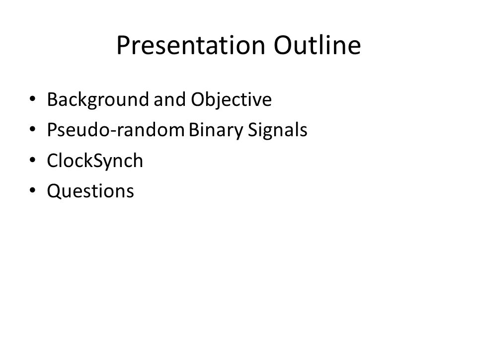 Presentation Outline Background and Objective Pseudo-random Binary Signals ClockSynch Questions