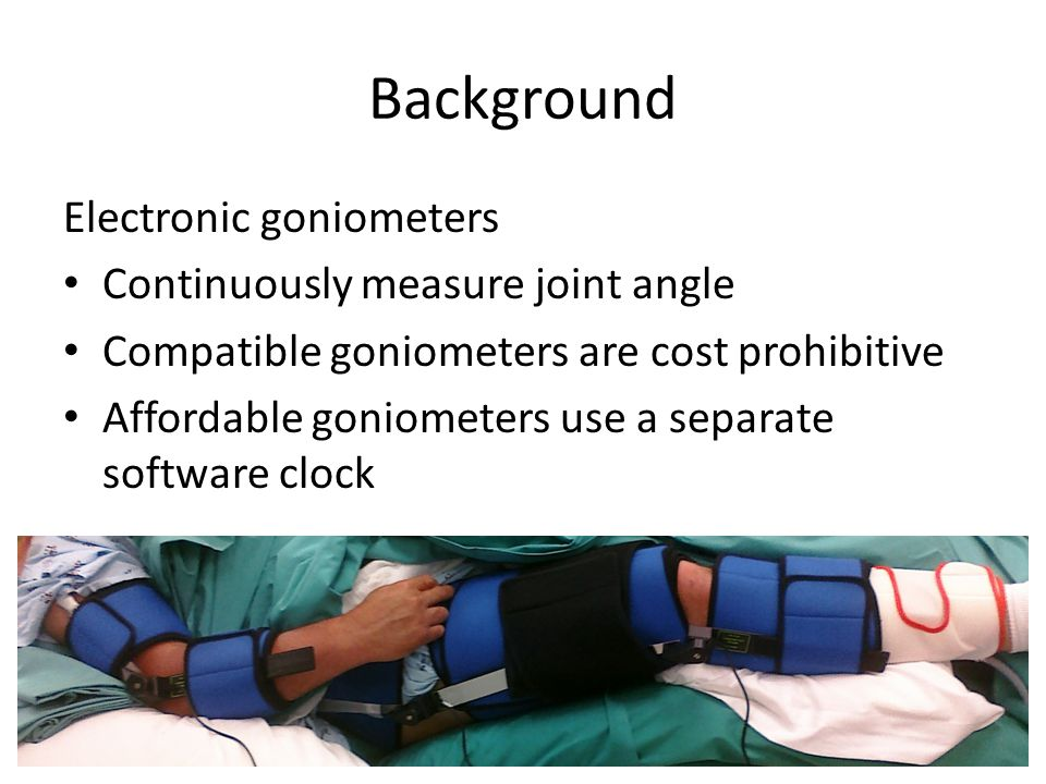 Background Electronic goniometers Continuously measure joint angle Compatible goniometers are cost prohibitive Affordable goniometers use a separate software clock