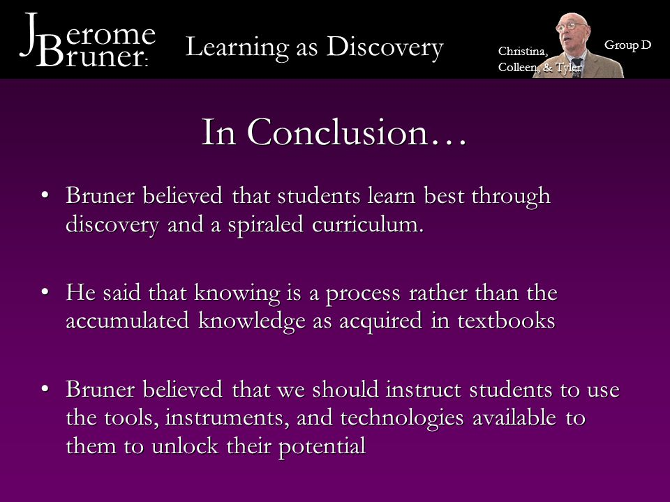 How Would Bruner Look In The Classroom Inquiry-Based Science Lessons where students would be expected to investigate a hypothesis Lessons involve both collaboration and internalization, with teacher support provided throughout A sample lesson plan, following Bruner's theory, has been created by Huntington College and appears at right Inquiry-Based Science Lessons where students would be expected to investigate a hypothesis Lessons involve both collaboration and internalization, with teacher support provided throughout A sample lesson plan, following Bruner's theory, has been created by Huntington College and appears at right Learning as Discovery J erome B runer : Group D Christina, Colleen, & Tyler