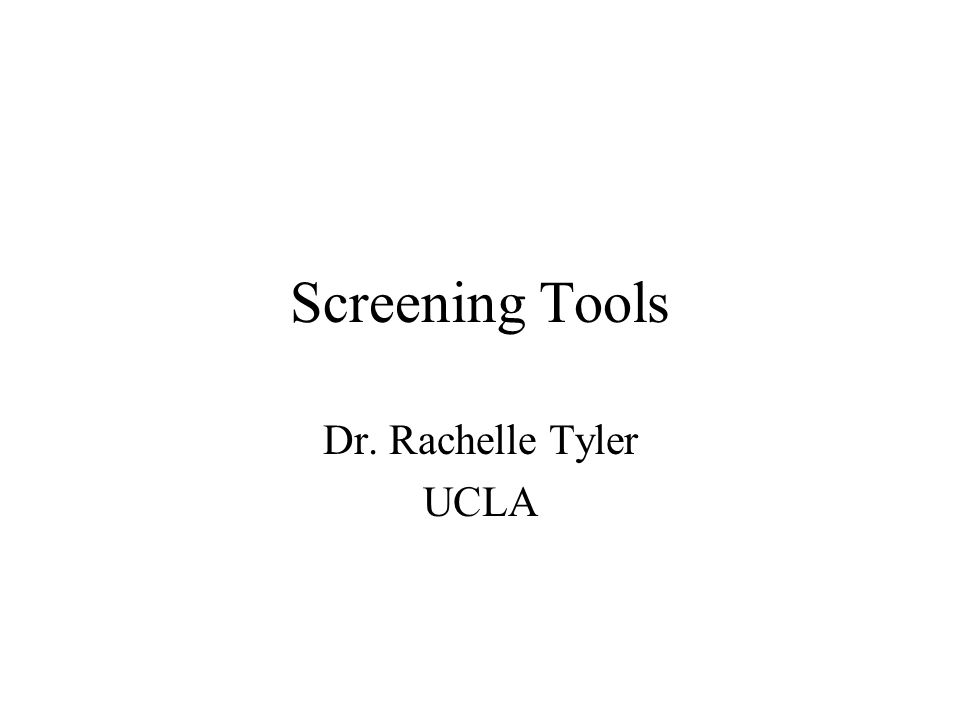 Screening Tools Dr. Rachelle Tyler UCLA