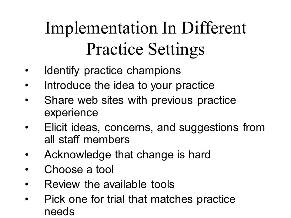 Implementation In Different Practice Settings Identify practice champions Introduce the idea to your practice Share web sites with previous practice experience Elicit ideas, concerns, and suggestions from all staff members Acknowledge that change is hard Choose a tool Review the available tools Pick one for trial that matches practice needs