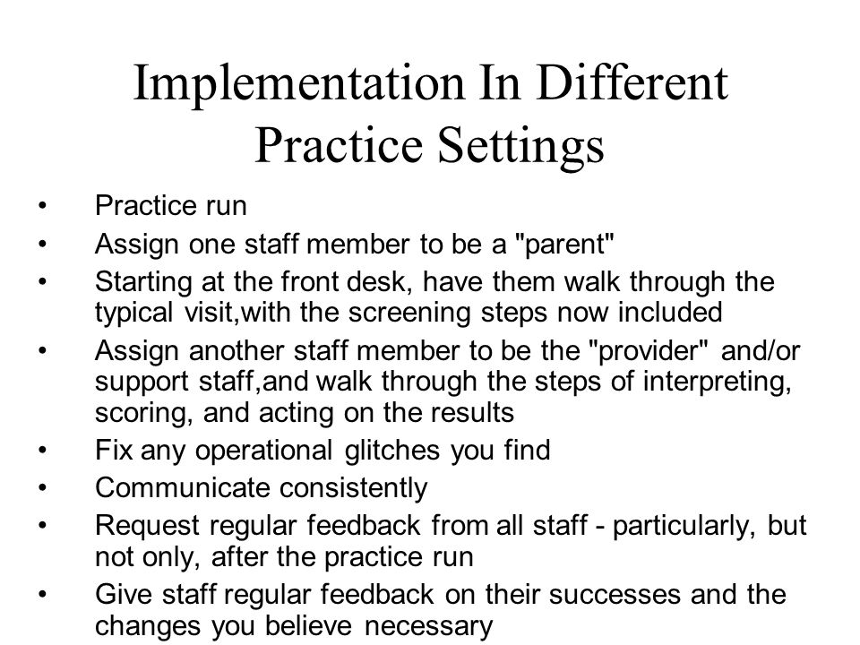 Implementation In Different Practice Settings Practice run Assign one staff member to be a parent Starting at the front desk, have them walk through the typical visit,with the screening steps now included Assign another staff member to be the provider and/or support staff,and walk through the steps of interpreting, scoring, and acting on the results Fix any operational glitches you find Communicate consistently Request regular feedback from all staff - particularly, but not only, after the practice run Give staff regular feedback on their successes and the changes you believe necessary