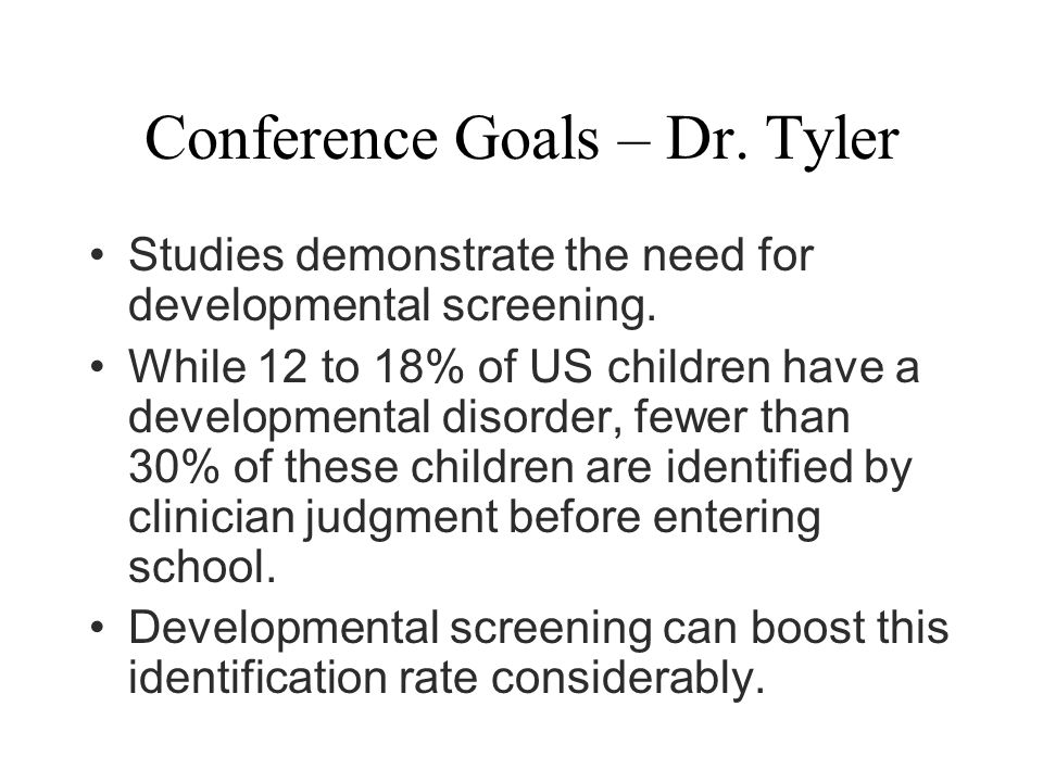 Conference Goals – Dr. Tyler Studies demonstrate the need for developmental screening.
