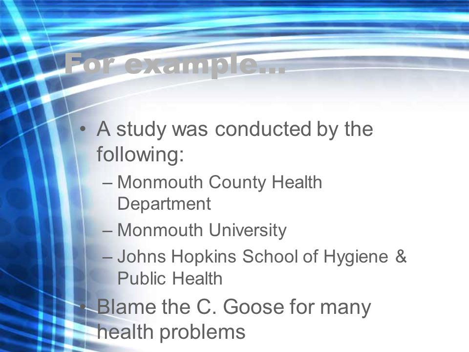 For example… A study was conducted by the following: –Monmouth County Health Department –Monmouth University –Johns Hopkins School of Hygiene & Public Health Blame the C.