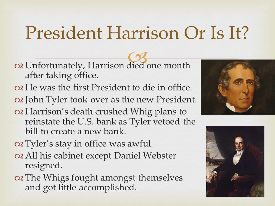   Unfortunately, Harrison died one month after taking office.  He was the first President to die in office.  John Tyler took over as the new Presi