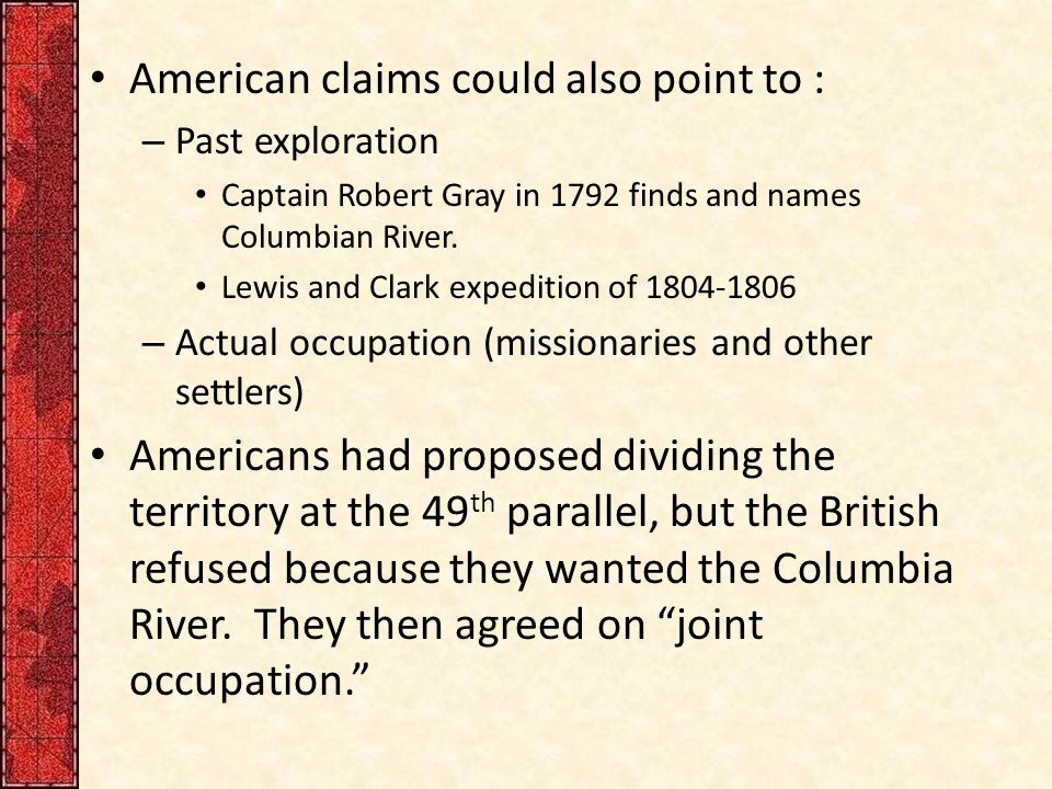 American claims could also point to : – Past exploration Captain Robert Gray in 1792 finds and names Columbian River.