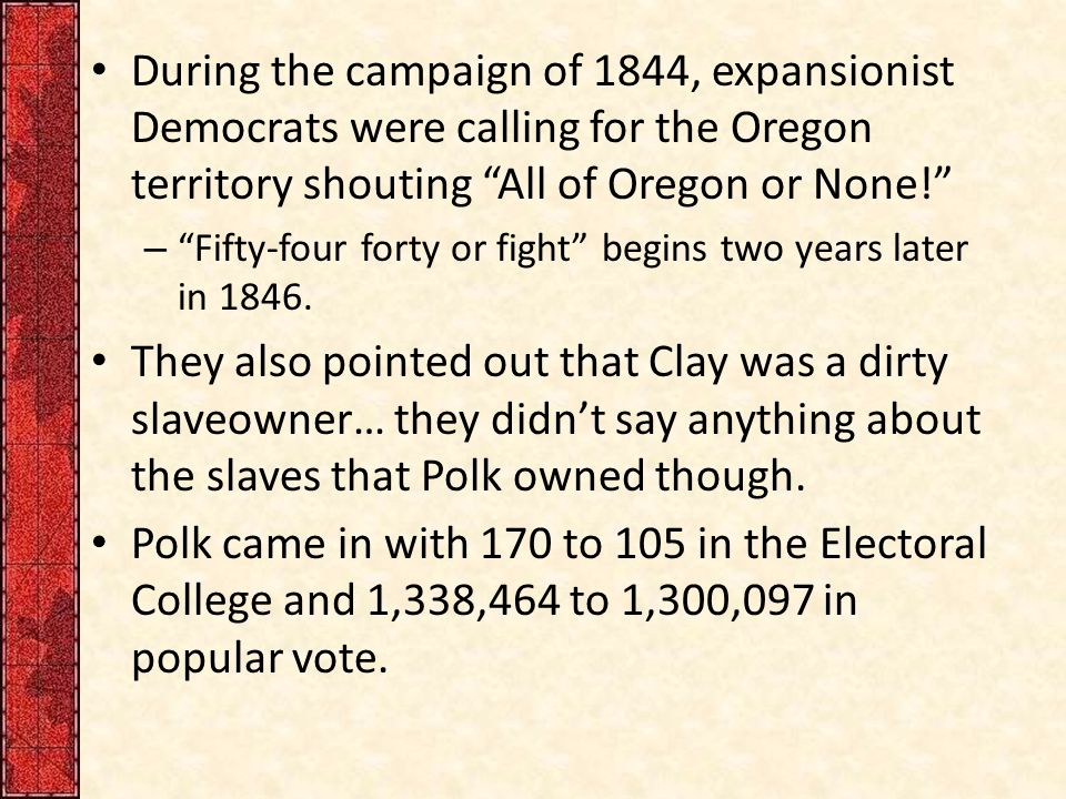 During the campaign of 1844, expansionist Democrats were calling for the Oregon territory shouting All of Oregon or None! – Fifty-four forty or fight begins two years later in 1846.