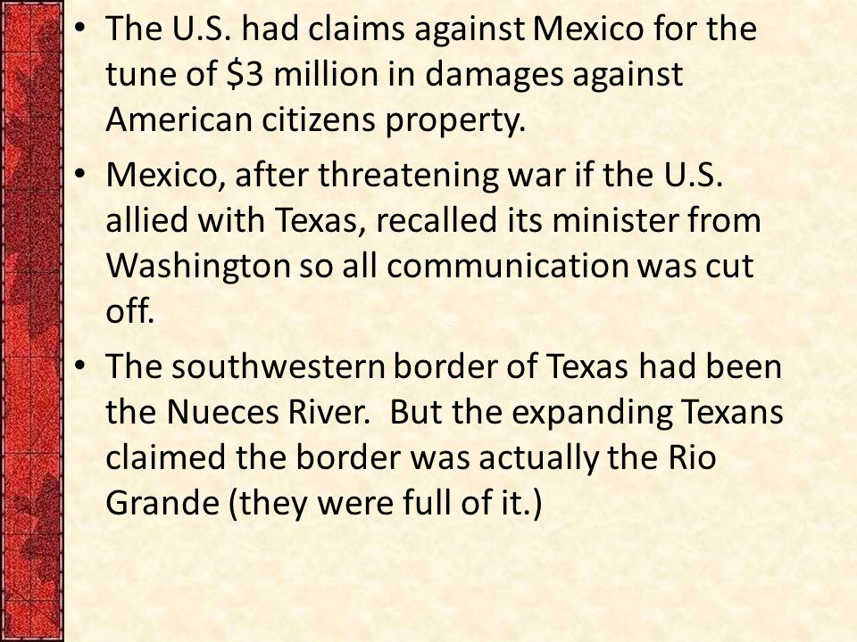 The U.S. had claims against Mexico for the tune of $3 million in damages against American citizens property. Mexico, after threatening war if the U.S.