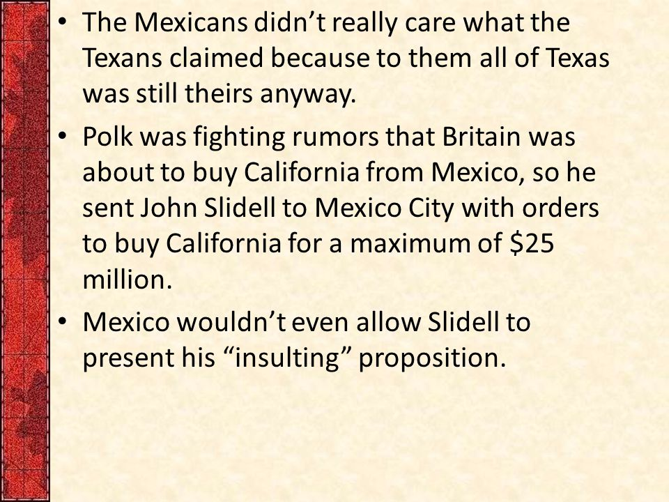 The Mexicans didn't really care what the Texans claimed because to them all of Texas was still theirs anyway.