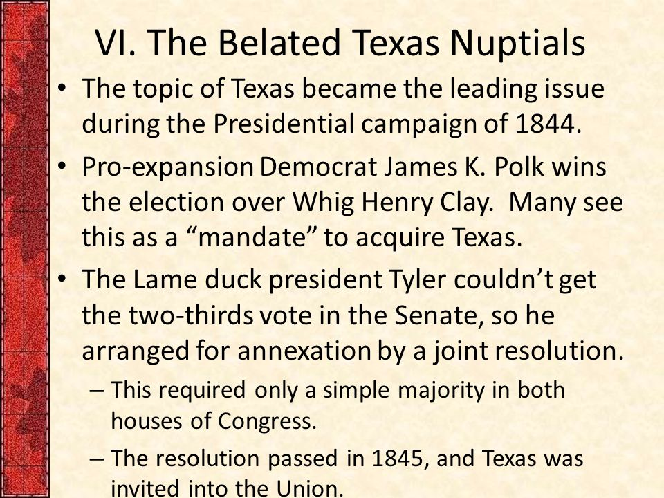 VI. The Belated Texas Nuptials The topic of Texas became the leading issue during the Presidential campaign of 1844. Pro-expansion Democrat James K. P