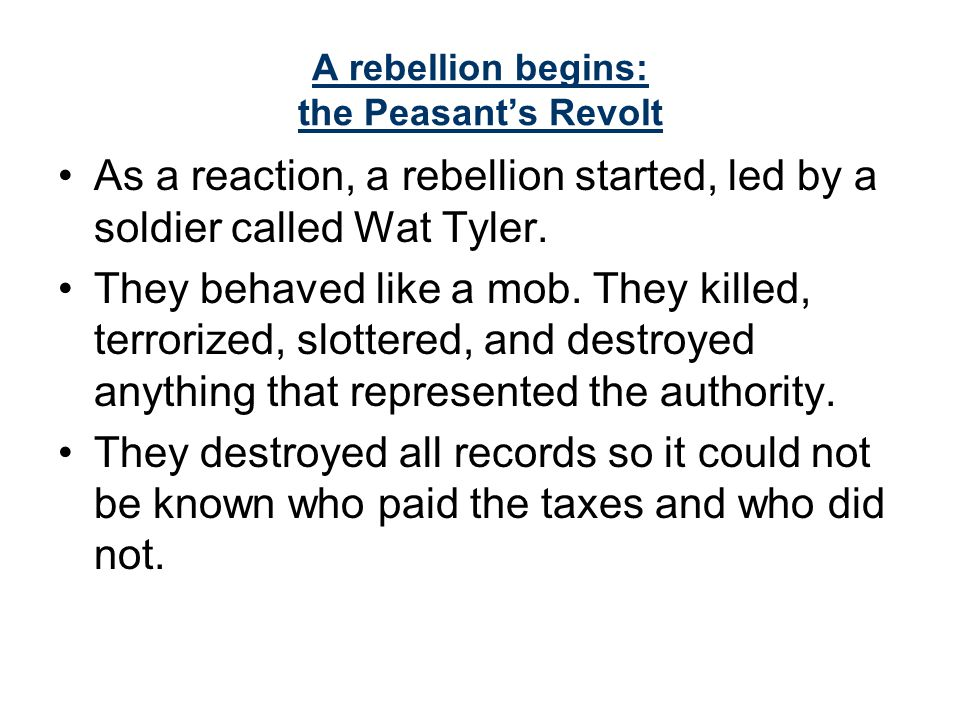 A rebellion begins: the Peasant's Revolt As a reaction, a rebellion started, led by a soldier called Wat Tyler.
