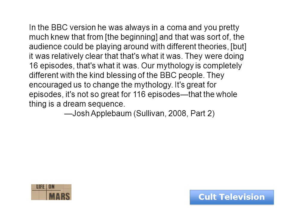Cult Television In the BBC version he was always in a coma and you pretty much knew that from [the beginning] and that was sort of, the audience could