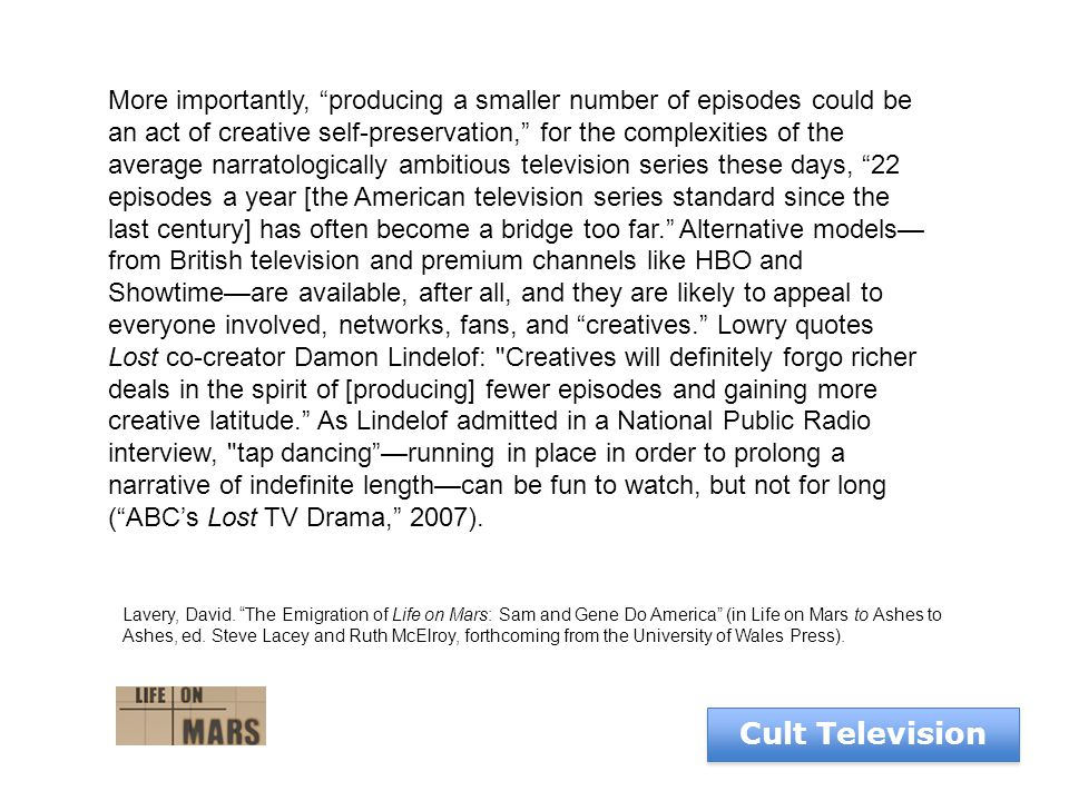 Cult Television More importantly, producing a smaller number of episodes could be an act of creative self-preservation, for the complexities of the average narratologically ambitious television series these days, 22 episodes a year [the American television series standard since the last century] has often become a bridge too far. Alternative models— from British television and premium channels like HBO and Showtime—are available, after all, and they are likely to appeal to everyone involved, networks, fans, and creatives. Lowry quotes Lost co-creator Damon Lindelof: Creatives will definitely forgo richer deals in the spirit of [producing] fewer episodes and gaining more creative latitude. As Lindelof admitted in a National Public Radio interview, tap dancing —running in place in order to prolong a narrative of indefinite length—can be fun to watch, but not for long ( ABC's Lost TV Drama, 2007).